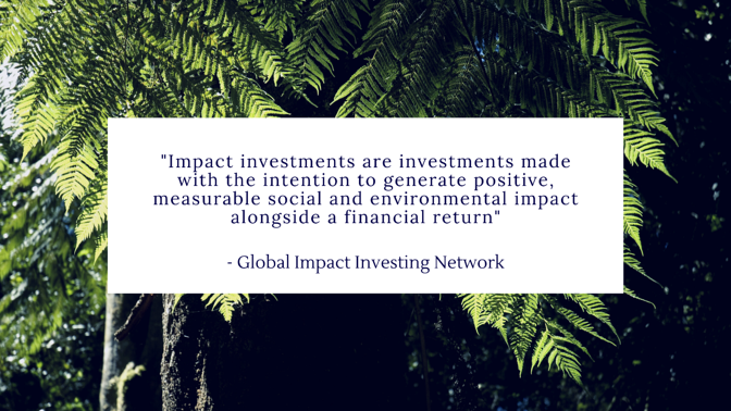 Quote reads: Impact investments are investments made with the intention to generate positive, measurable social and environmental impact alongside a financial return